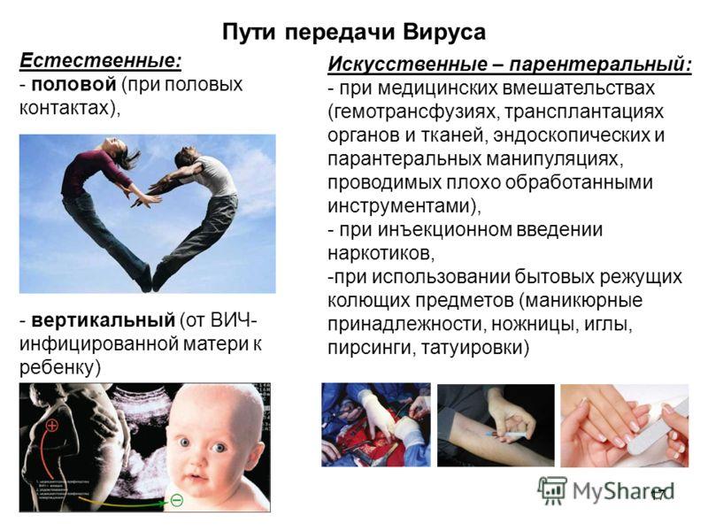 17 Пути передачи Вируса Естественные: - половой (при половых контактах), - вертикальный (от ВИЧ- инфицированной матери к ребенку) Искусственные – парентеральный: - при медицинских вмешательствах (гемотрансфузиях, трансплантациях органов и тканей, энд