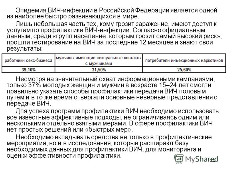 20 Эпидемия ВИЧ-инфекции в Российской Федерации является одной из наиболее быстро развивающихся в мире. Лишь небольшая часть тех, кому грозит заражение, имеют доступ к услугам по профилактике ВИЧ-инфекции. Согласно официальным данным, среди «групп на