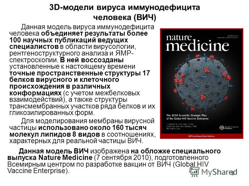 9 Данная модель вируса иммунодефицита человека объединяет результаты более 100 научных публикаций ведущих специалистов в области вирусологии, рентгеноструктурного анализа и ЯМР- спектроскопии. В ней воссозданы установленные к настоящему времени точны