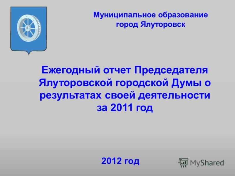 Ежегодный отчет Председателя Ялуторовской городской Думы о результатах своей деятельности за 2011 год Муниципальное образование город Ялуторовск 2012 год