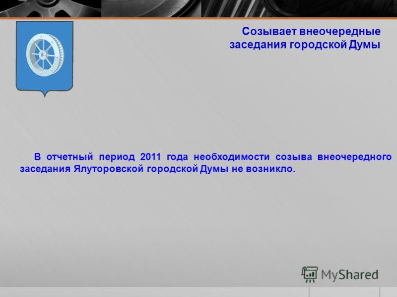 Созывает внеочередные заседания городской Думы В отчетный период 2011 года необходимости созыва внеочередного заседания Ялуторовской городской Думы не возникло.