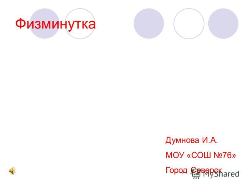 Физминутка Думнова И.А. МОУ «СОШ 76» Город Северск
