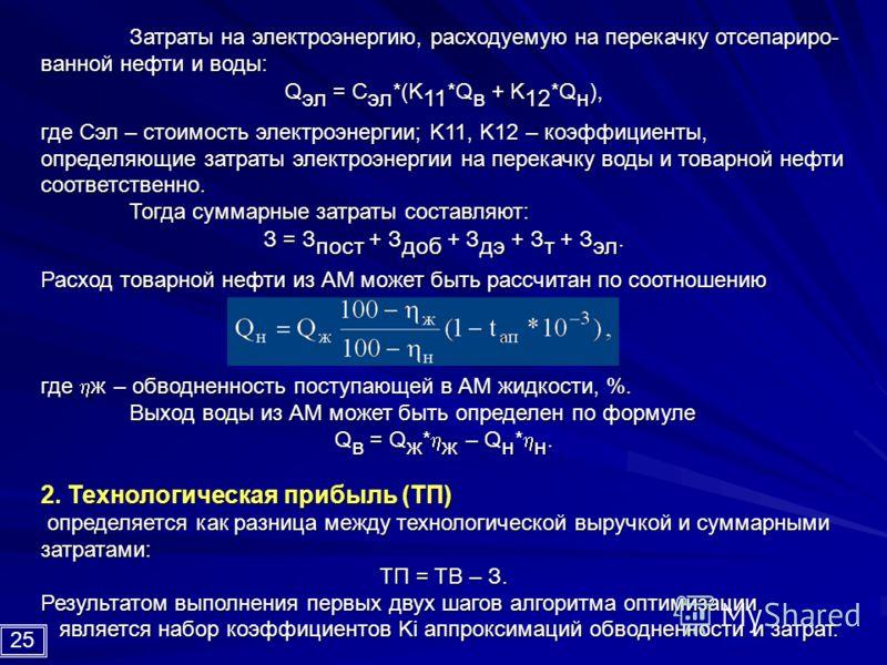 Затраты на электроэнергию, расходуемую на перекачку отсепариро- ванной нефти и воды: Q эл = С эл *(K 11 *Q в + K 12 *Q н ), где Сэл – стоимость электроэнергии; K11, K12 – коэффициенты, определяющие затраты электроэнергии на перекачку воды и товарной