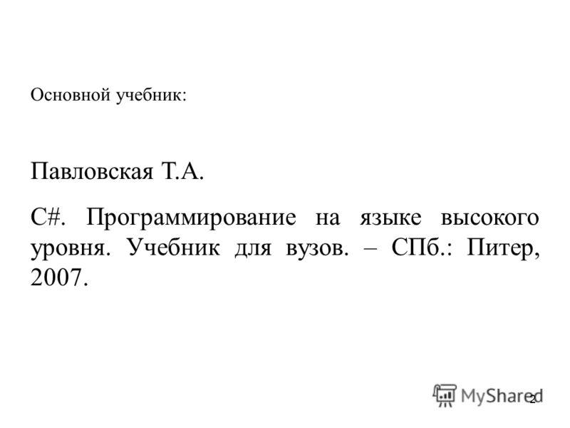 2 Основной учебник: Павловская Т.А. С#. Программирование на языке высокого уровня. Учебник для вузов. – СПб.: Питер, 2007.
