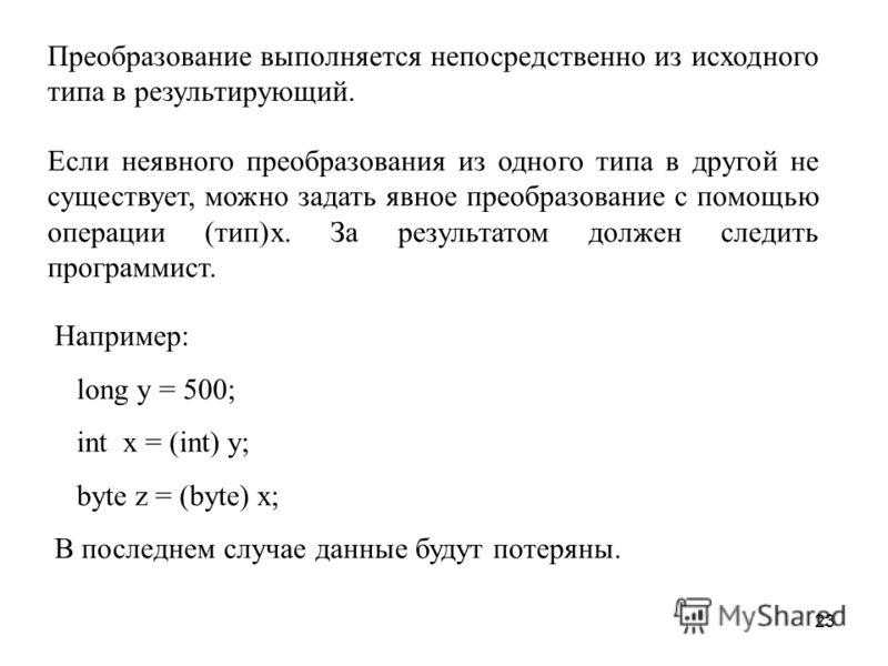 23 Преобразование выполняется непосредственно из исходного типа в результирующий. Если неявного преобразования из одного типа в другой не существует, можно задать явное преобразование с помощью операции (тип)x. За результатом должен следить программи