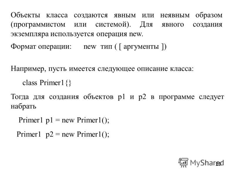 28 Объекты класса создаются явным или неявным образом (программистом или системой). Для явного создания экземпляра используется операция new. Например, пусть имеется следующее описание класса: class Primer1{} Тогда для создания объектов p1 и p2 в про