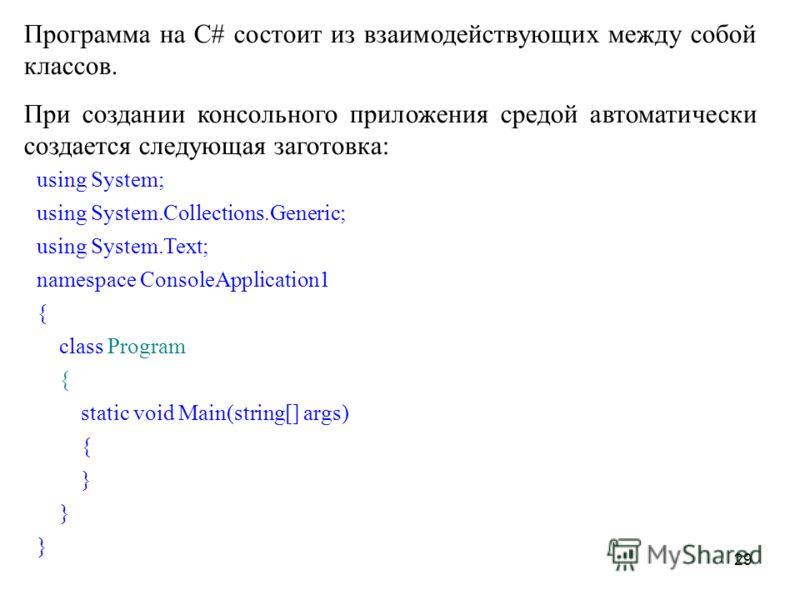 29 Программа на С# состоит из взаимодействующих между собой классов. При создании консольного приложения средой автоматически создается следующая заготовка: using System; using System.Collections.Generic; using System.Text; namespace ConsoleApplicati