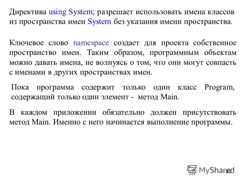 30 Директива using System; разрешает использовать имена классов из пространства имен System без указания имени пространства. Ключевое слово namespace создает для проекта собственное пространство имен. Таким образом, программным объектам можно давать