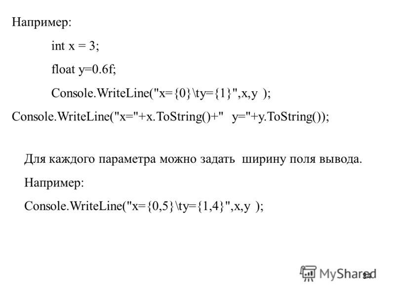 34 Например: int x = 3; float y=0.6f; Console.WriteLine(x={0}\ty={1},x,y ); Console.WriteLine(x=+x.ToString()+ y=+y.ToString()); Для каждого параметра можно задать ширину поля вывода. Например: Console.WriteLine(x={0,5}\ty={1,4},x,y );