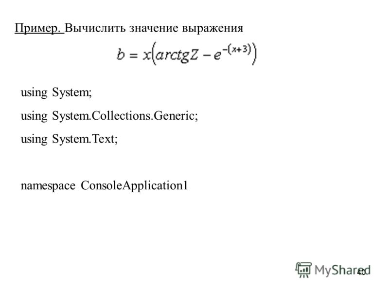40 Пример. Вычислить значение выражения using System; using System.Collections.Generic; using System.Text; namespace ConsoleApplication1