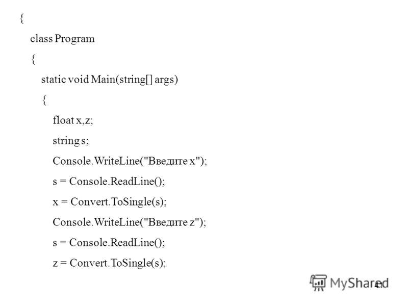 41 { class Program { static void Main(string[] args) { float x,z; string s; Console.WriteLine(Введите x); s = Console.ReadLine(); x = Convert.ToSingle(s); Console.WriteLine(Введите z); s = Console.ReadLine(); z = Convert.ToSingle(s);