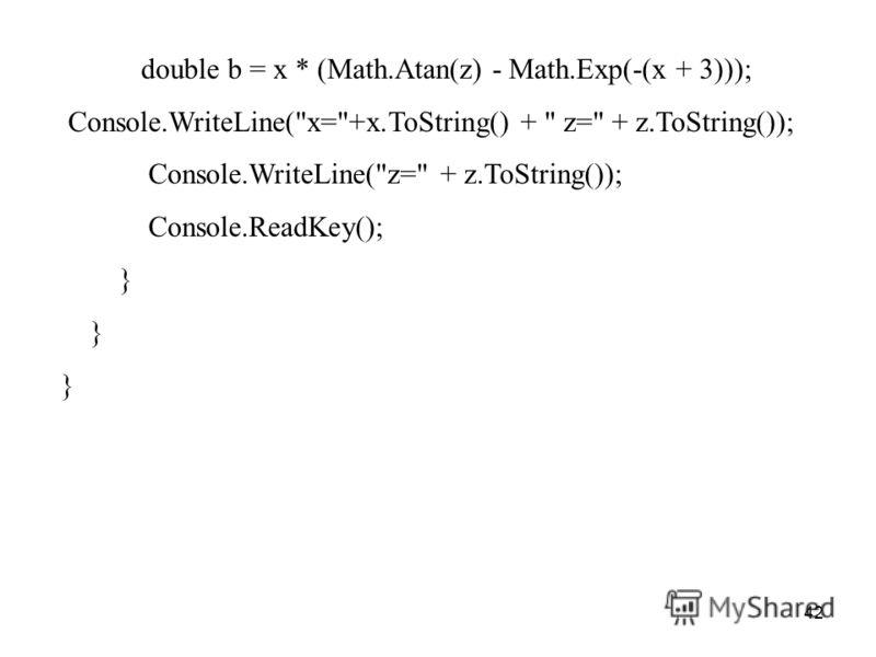 42 double b = x * (Math.Atan(z) - Math.Exp(-(x + 3))); Console.WriteLine(x=+x.ToString() +  z= + z.ToString()); Console.WriteLine(z= + z.ToString()); Console.ReadKey(); }