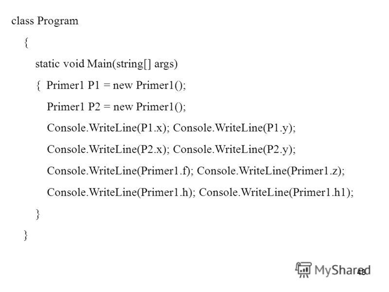 48 class Program { static void Main(string[] args) { Primer1 P1 = new Primer1(); Primer1 P2 = new Primer1(); Console.WriteLine(P1.x); Console.WriteLine(P1.y); Console.WriteLine(P2.x); Console.WriteLine(P2.y); Console.WriteLine(Primer1.f); Console.Wri