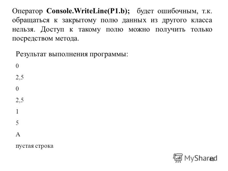 49 Оператор Console.WriteLine(P1.b); будет ошибочным, т.к. обращаться к закрытому полю данных из другого класса нельзя. Доступ к такому полю можно получить только посредством метода. Результат выполнения программы: 0 2,5 0 2,5 1 5 А пустая строка
