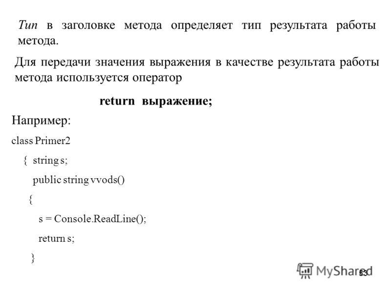 53 Тип в заголовке метода определяет тип результата работы метода. Для передачи значения выражения в качестве результата работы метода используется оператор return выражение; Например: class Primer2 { string s; public string vvods() { s = Console.Rea