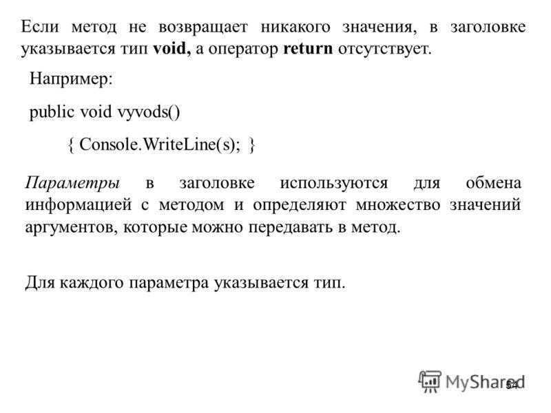 54 Если метод не возвращает никакого значения, в заголовке указывается тип void, а оператор return отсутствует. Например: public void vyvods() { Console.WriteLine(s); } Параметры в заголовке используются для обмена информацией с методом и определяют