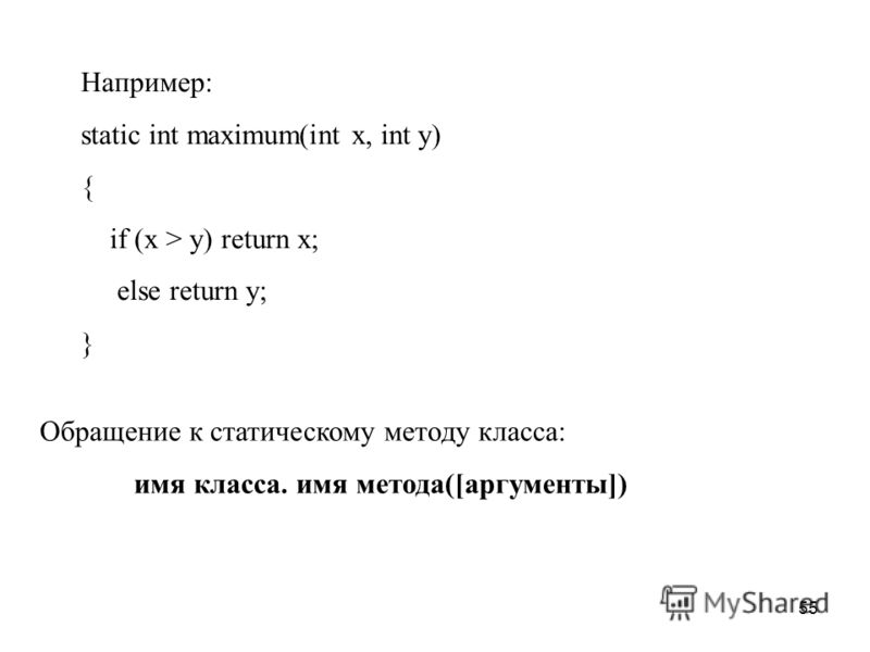 55 Обращение к статическому методу класса: имя класса. имя метода([аргументы]) Например: static int maximum(int x, int y) { if (x > y) return x; else return y; }