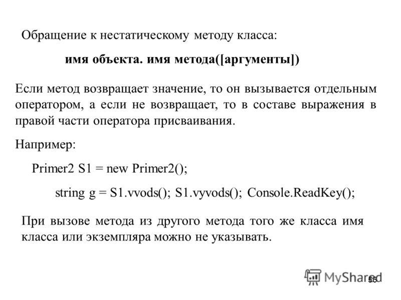 56 Обращение к нестатическому методу класса: имя объекта. имя метода([аргументы]) Если метод возвращает значение, то он вызывается отдельным оператором, а если не возвращает, то в составе выражения в правой части оператора присваивания. Например: Pri