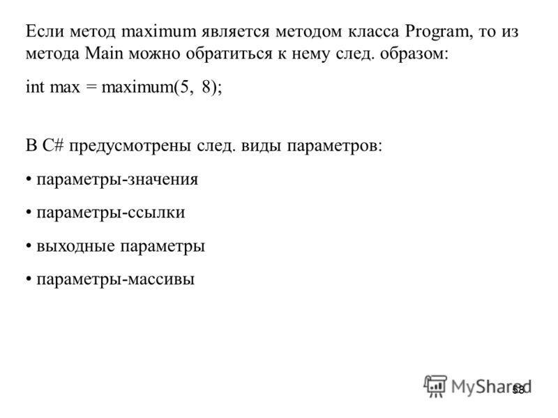 58 Eсли метод maximum является методом класса Program, то из метода Main можно обратиться к нему след. образом: int max = maximum(5, 8); В С# предусмотрены след. виды параметров: параметры-значения параметры-ссылки выходные параметры параметры-массив