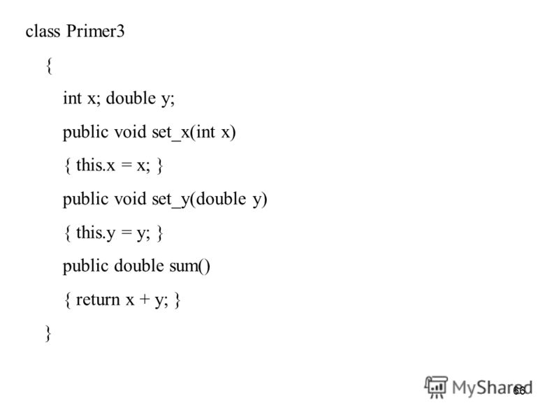 66 class Primer3 { int x; double y; public void set_x(int x) { this.x = x; } public void set_y(double y) { this.y = y; } public double sum() { return x + y; } }