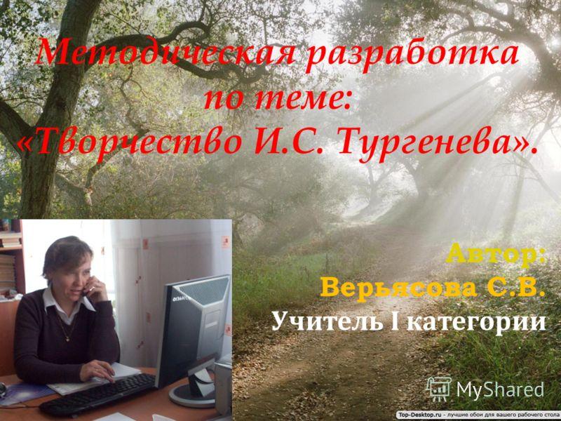 Методическая разработка по теме: «Творчество И.С. Тургенева». Автор: Верьясова С.В. Учитель I категории