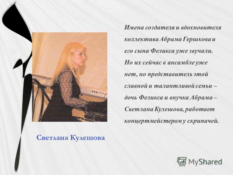 Имена создателя и вдохновителя коллектива Абрама Гершкова и его сына Феликса уже звучали. Но их сейчас в ансамбле уже нет, но представитель этой славной и талантливой семьи – дочь Феликса и внучка Абрама – Светлана Кулешова, работает концертмейстером