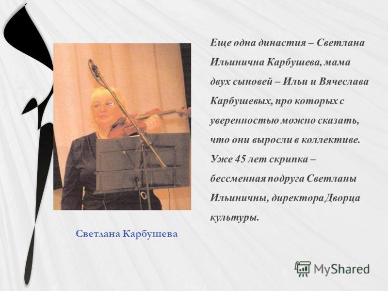 Еще одна династия – Светлана Ильинична Карбушева, мама двух сыновей – Ильи и Вячеслава Карбушевых, про которых с уверенностью можно сказать, что они выросли в коллективе. Уже 45 лет скрипка – бессменная подруга Светланы Ильиничны, директора Дворца ку