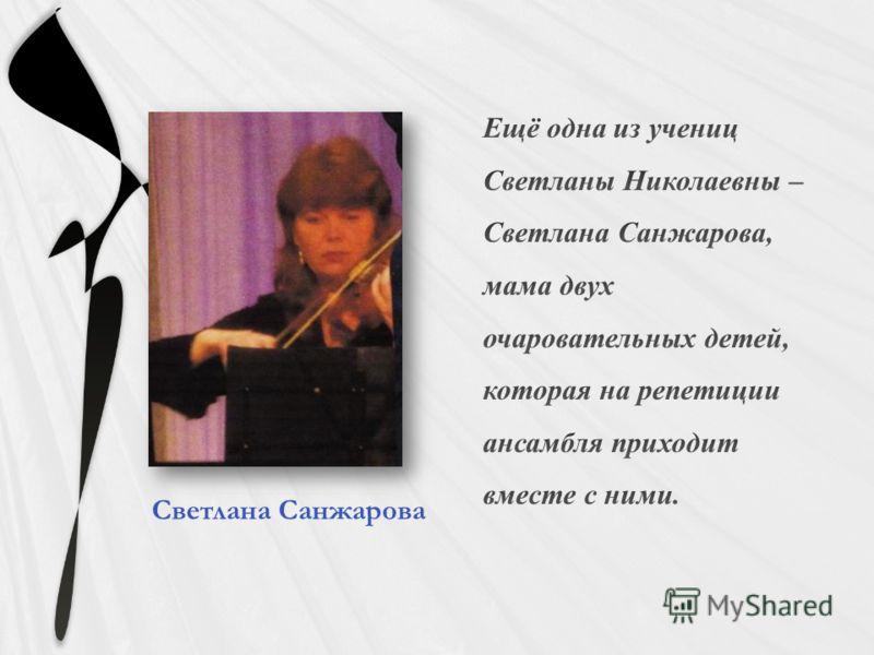 Ещё одна из учениц Светланы Николаевны – Светлана Санжарова, мама двух очаровательных детей, которая на репетиции ансамбля приходит вместе с ними. Светлана Санжарова