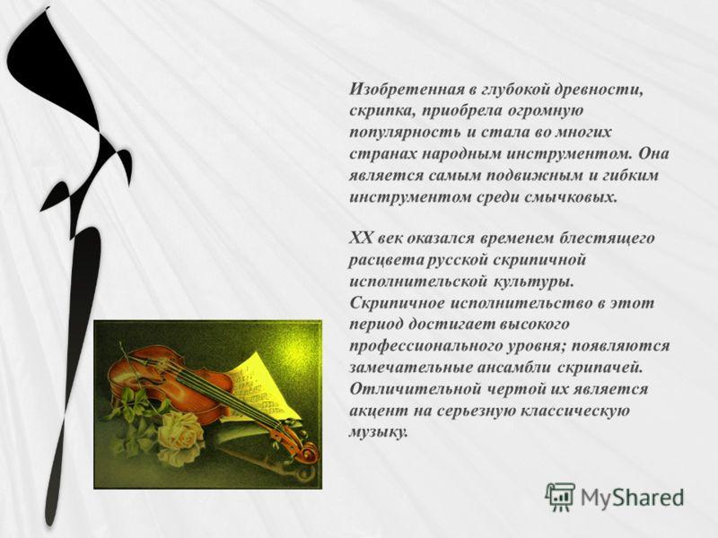 Изобретенная в глубокой древности, скрипка, приобрела огромную популярность и стала во многих странах народным инструментом. Она является самым подвижным и гибким инструментом среди смычковых. XX век оказался временем блестящего расцвета русской скри