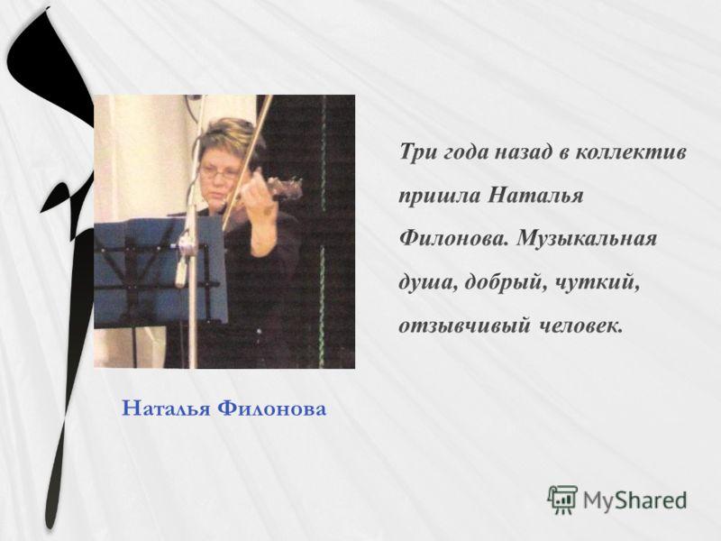 Три года назад в коллектив пришла Наталья Филонова. Музыкальная душа, добрый, чуткий, отзывчивый человек. Наталья Филонова