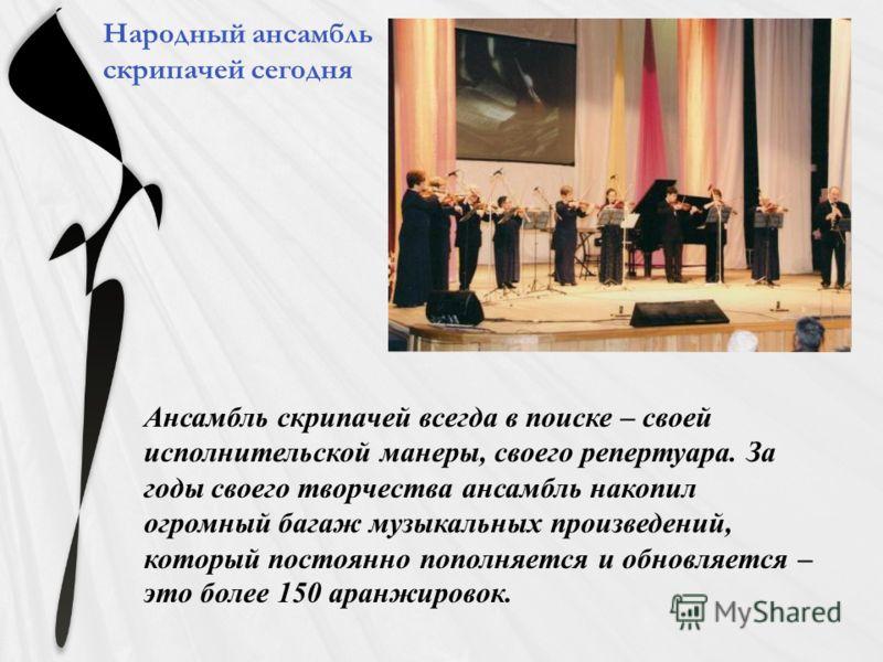 Ансамбль скрипачей всегда в поиске – своей исполнительской манеры, своего репертуара. За годы своего творчества ансамбль накопил огромный багаж музыкальных произведений, который постоянно пополняется и обновляется – это более 150 аранжировок. Народны