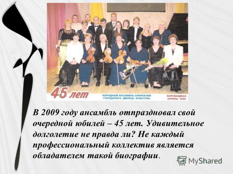 В 2009 году ансамбль отпраздновал свой очередной юбилей – 45 лет. Удивительное долголетие не правда ли? Не каждый профессиональный коллектив является обладателем такой биографии.