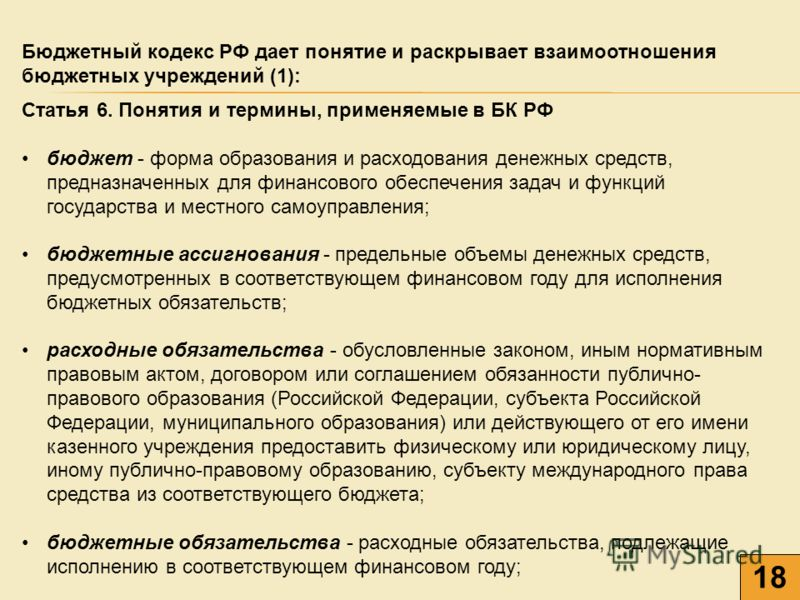 Бюджетный кодекс РФ дает понятие и раскрывает взаимоотношения бюджетных учреждений (1): 1818 Статья 6. Понятия и термины, применяемые в БК РФ бюджет - форма образования и расходования денежных средств, предназначенных для финансового обеспечения зада