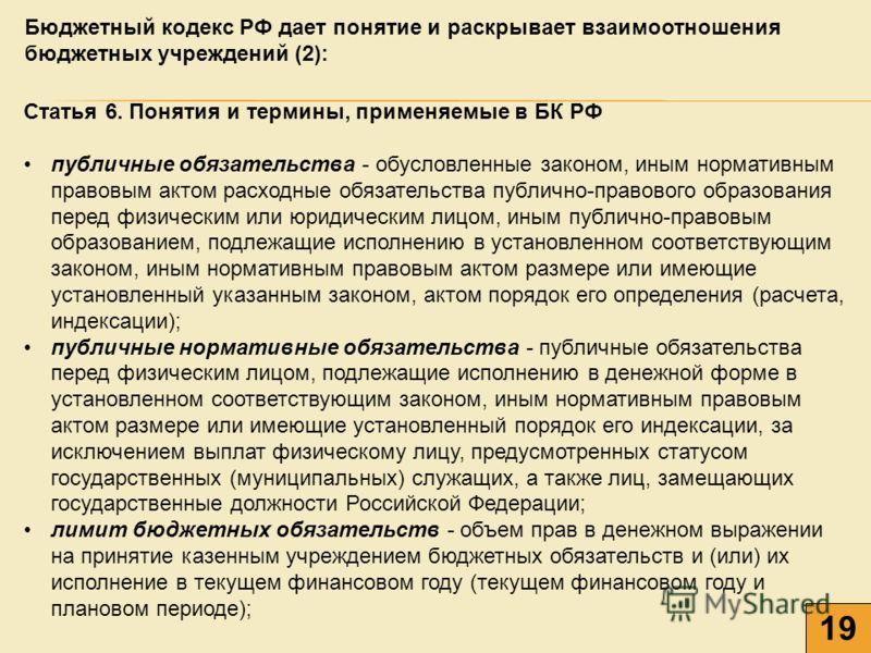 19 Бюджетный кодекс РФ дает понятие и раскрывает взаимоотношения бюджетных учреждений (2): Статья 6. Понятия и термины, применяемые в БК РФ публичные обязательства - обусловленные законом, иным нормативным правовым актом расходные обязательства публи