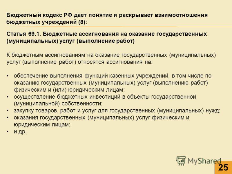 25 Бюджетный кодекс РФ дает понятие и раскрывает взаимоотношения бюджетных учреждений (8): Статья 69.1. Бюджетные ассигнования на оказание государственных (муниципальных) услуг (выполнение работ) К бюджетным ассигнованиям на оказание государственных