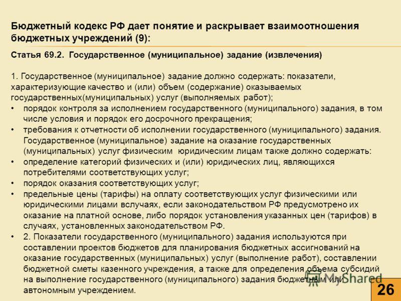 26 Бюджетный кодекс РФ дает понятие и раскрывает взаимоотношения бюджетных учреждений (9): Статья 69.2. Государственное (муниципальное) задание (извлечения) 1. Государственное (муниципальное) задание должно содержать: показатели, характеризующие каче