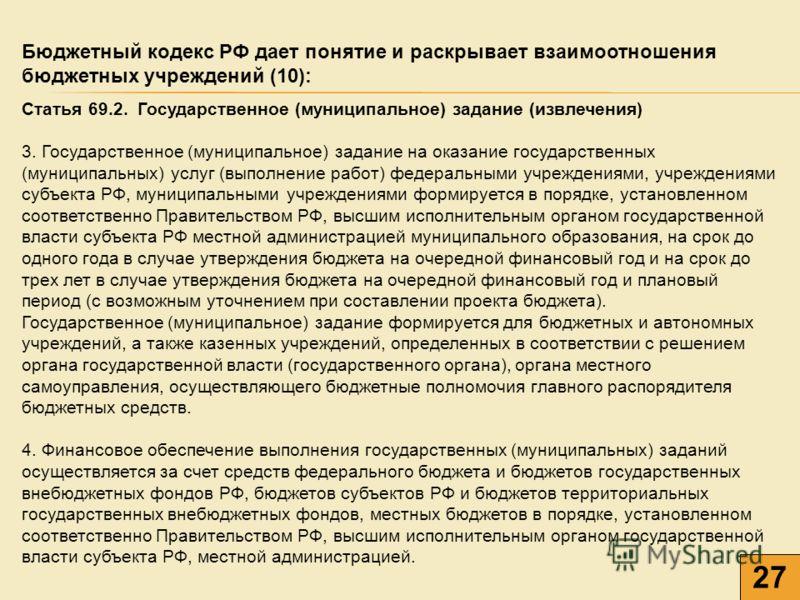 27 Бюджетный кодекс РФ дает понятие и раскрывает взаимоотношения бюджетных учреждений (10): Статья 69.2. Государственное (муниципальное) задание (извлечения) 3. Государственное (муниципальное) задание на оказание государственных (муниципальных) услуг