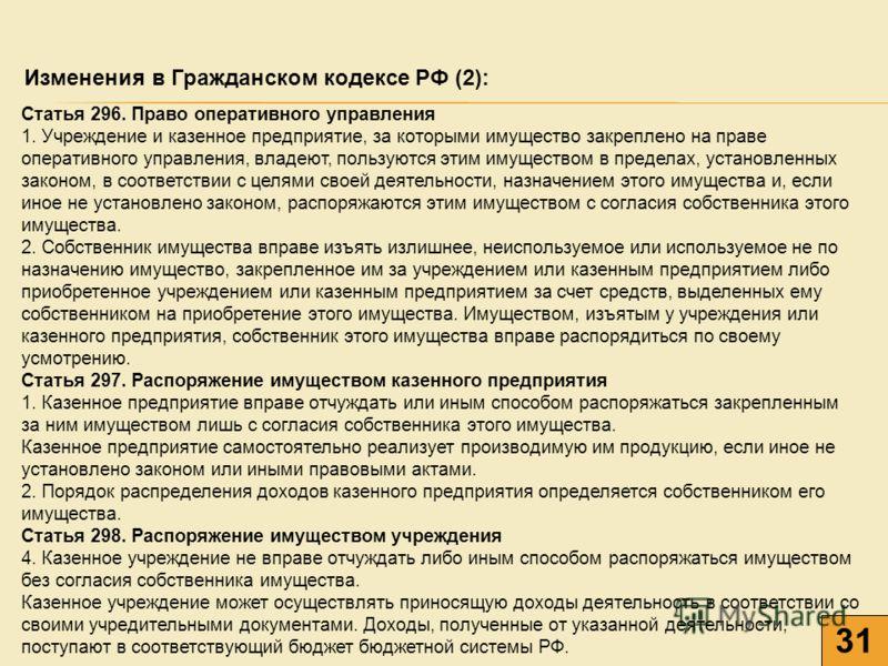 31 Изменения в Гражданском кодексе РФ (2): Статья 296. Право оперативного управления 1. Учреждение и казенное предприятие, за которыми имущество закреплено на праве оперативного управления, владеют, пользуются этим имуществом в пределах, установленны