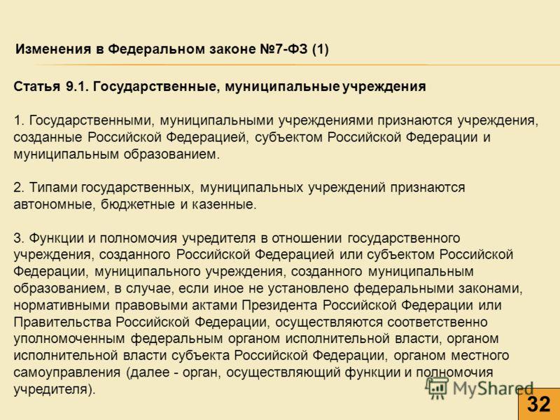 32 Изменения в Федеральном законе 7-ФЗ (1) Статья 9.1. Государственные, муниципальные учреждения 1. Государственными, муниципальными учреждениями признаются учреждения, созданные Российской Федерацией, субъектом Российской Федерации и муниципальным о