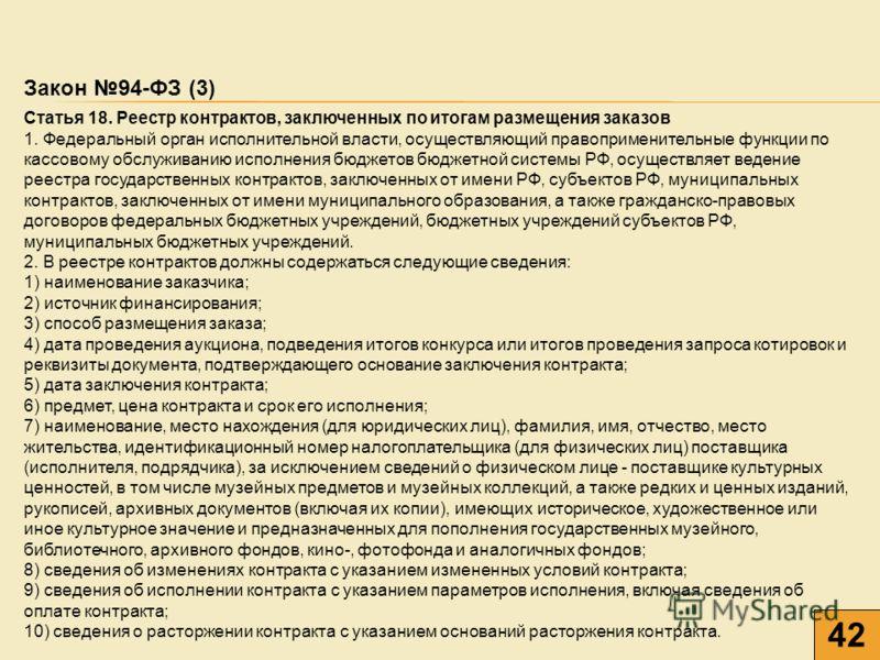 42 Закон 94-ФЗ (3) Статья 18. Реестр контрактов, заключенных по итогам размещения заказов 1. Федеральный орган исполнительной власти, осуществляющий правоприменительные функции по кассовому обслуживанию исполнения бюджетов бюджетной системы РФ, осуще