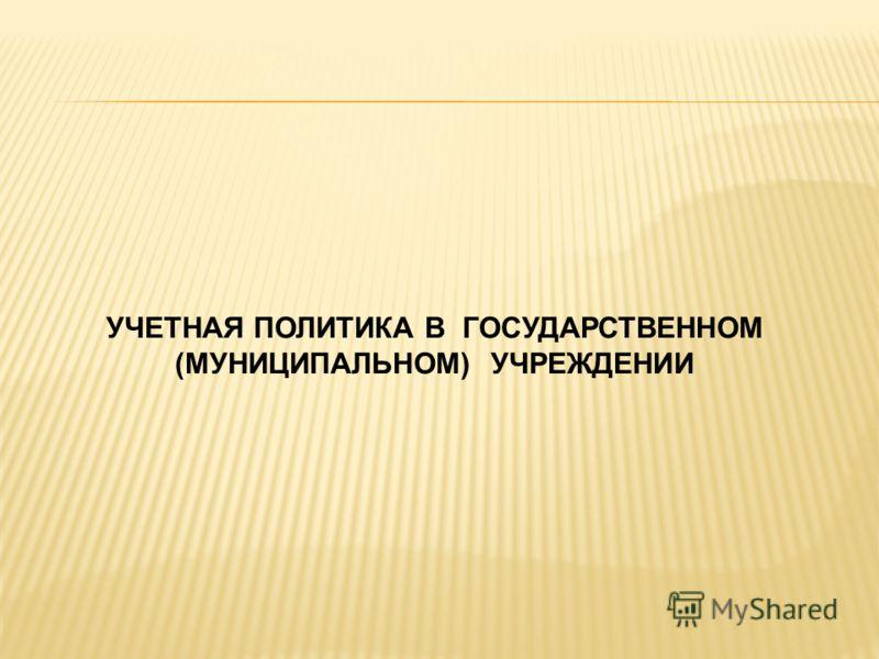 УЧЕТНАЯ ПОЛИТИКА В ГОСУДАРСТВЕННОМ (МУНИЦИПАЛЬНОМ) УЧРЕЖДЕНИИ