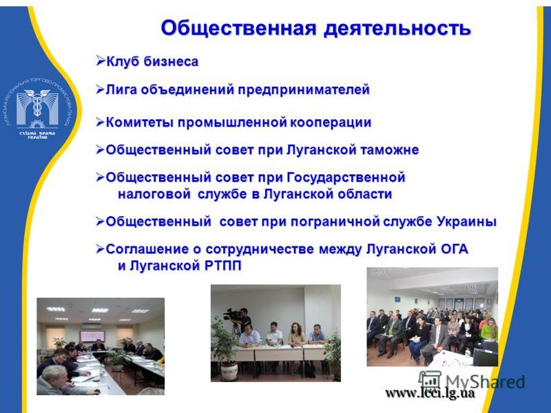 www.lcci.lg.ua Общественная деятельность Клуб бизнеса Клуб бизнеса Лига объединений предпринимателей Лига объединений предпринимателей Комитеты промышленной кооперации Комитеты промышленной кооперации Общественный совет при Луганской таможне Обществе