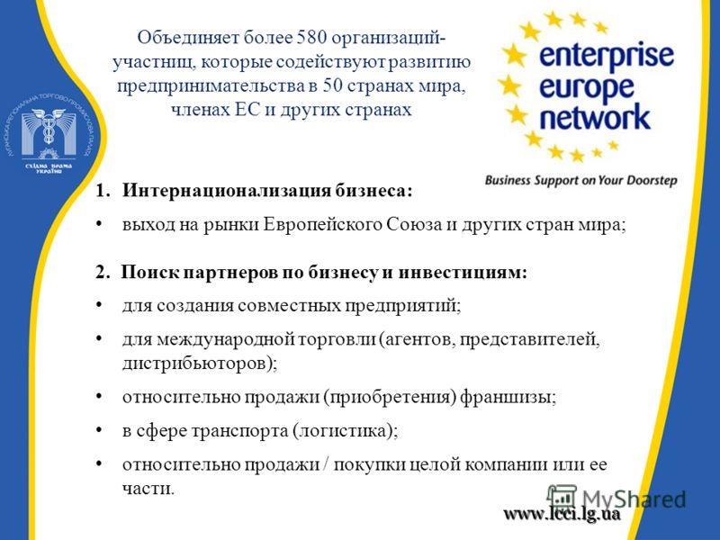 www.lcci.lg.ua Объединяет более 580 организаций- участниц, которые содействуют развитию предпринимательства в 50 странах мира, членах ЕС и других странах 1.Интернационализация бизнеса: выход на рынки Европейского Союза и других стран мира; 2. Поиск п