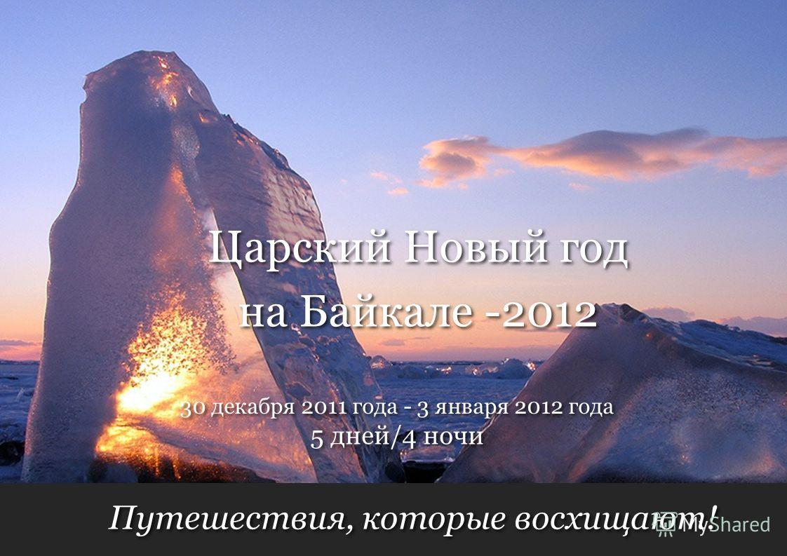 Путешествия, которые восхищают! 5 дней/4 ночи 30 декабря 2011 года - 3 января 2012 года Царский Новый год на Байкале -2012 Царский Новый год на Байкале -2012