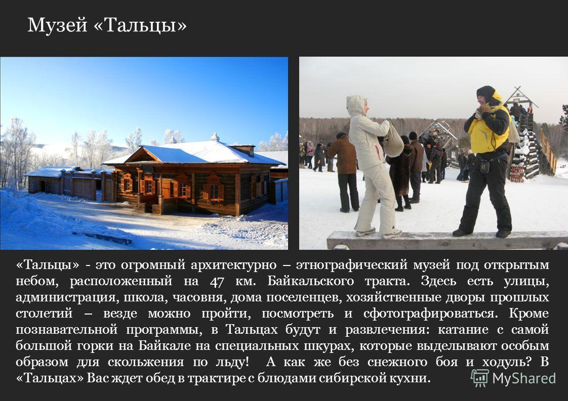 Музей «Тальцы» «Тальцы» - это огромный архитектурно – этнографический музей под открытым небом, расположенный на 47 км. Байкальского тракта. Здесь есть улицы, администрация, школа, часовня, дома поселенцев, хозяйственные дворы прошлых столетий – везд