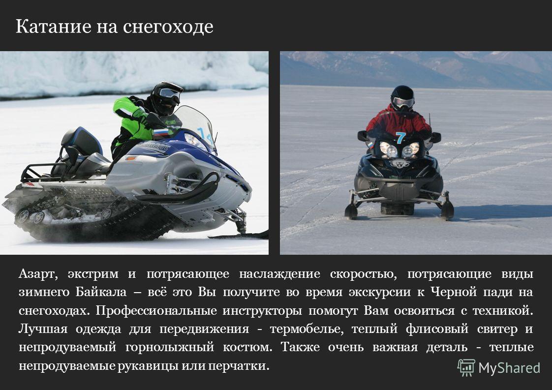 Катание на снегоходе Сегодня вы будете удивлены мастерству Русских зодчих, которые построили знаменитую Кругобайкальскую железную дорогу. Азарт, экстрим и потрясающее наслаждение скоростью, потрясающие виды зимнего Байкала – всё это Вы получите во вр