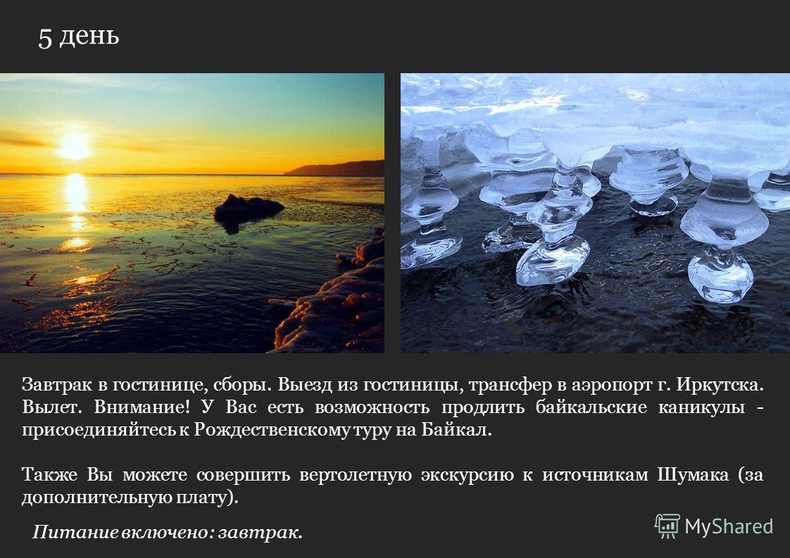 5 день Завтрак в гостинице, сборы. Выезд из гостиницы, трансфер в аэропорт г. Иркутска. Вылет. Внимание! У Вас есть возможность продлить байкальские каникулы - присоединяйтесь к Рождественскому туру на Байкал. Также Вы можете совершить вертолетную эк