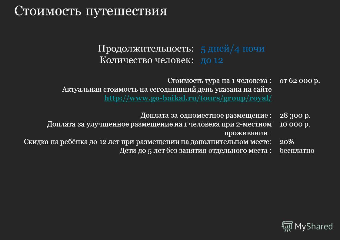 Стоимость путешествия 5 дней/4 ночи до 12 Продолжительность: Количество человек: Стоимость тура на 1 человека : Актуальная стоимость на сегодняшний день указана на сайте http://www.go-baikal.ru/tours/group/royal/ Доплата за одноместное размещение : Д