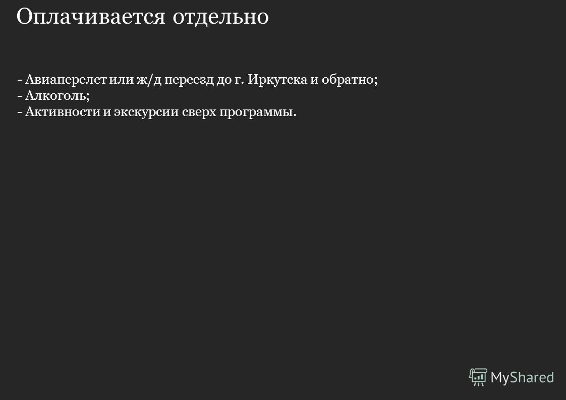 Оплачивается отдельно - Авиаперелет или ж/д переезд до г. Иркутска и обратно; - Алкоголь; - Активности и экскурсии сверх программы.