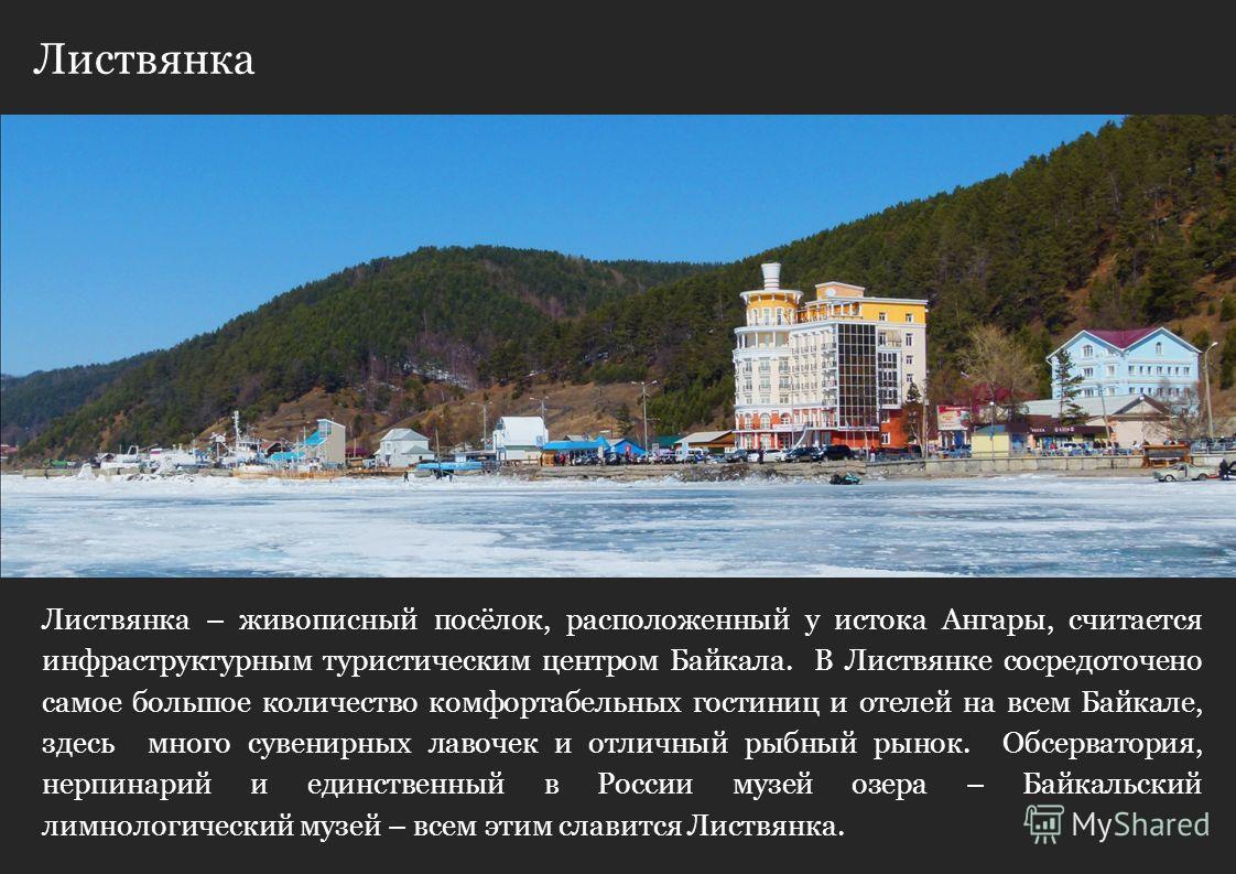 Листвянка Листвянка – живописный посёлок, расположенный у истока Ангары, считается инфраструктурным туристическим центром Байкала. В Листвянке сосредоточено самое большое количество комфортабельных гостиниц и отелей на всем Байкале, здесь много сувен
